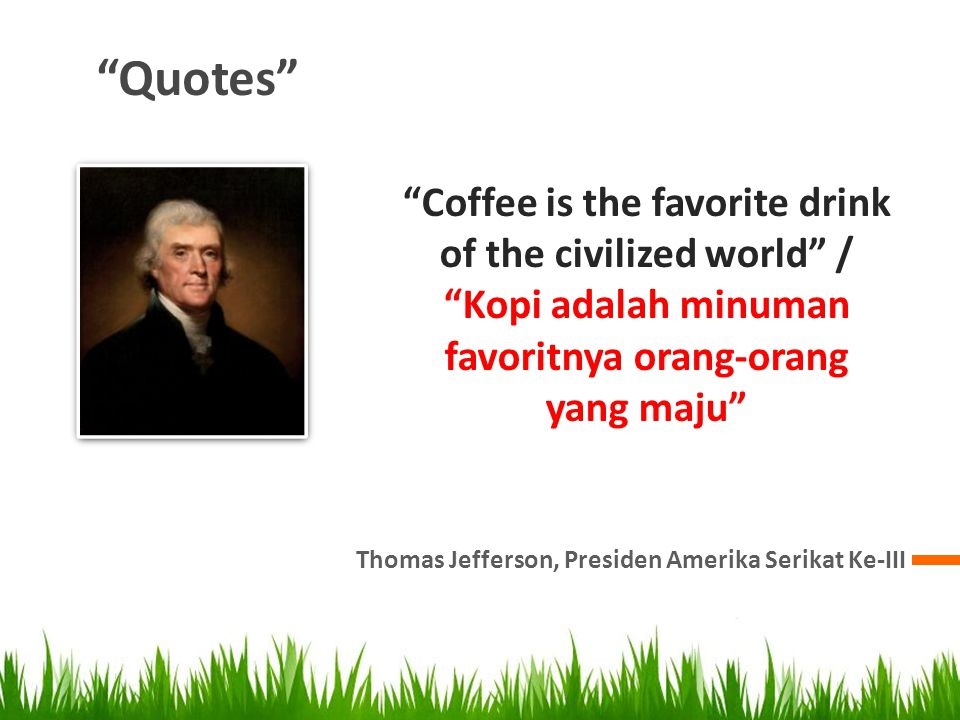 Quotes Thomas Jefferson, Presiden Amerika Serikat Ke-III Coffee is the favorite drink of the civilized world / Kopi adalah minuman favoritnya orang-orang yang maju