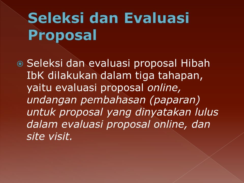  Seleksi dan evaluasi proposal Hibah IbK dilakukan dalam tiga tahapan, yaitu evaluasi proposal online, undangan pembahasan (paparan) untuk proposal yang dinyatakan lulus dalam evaluasi proposal online, dan site visit.
