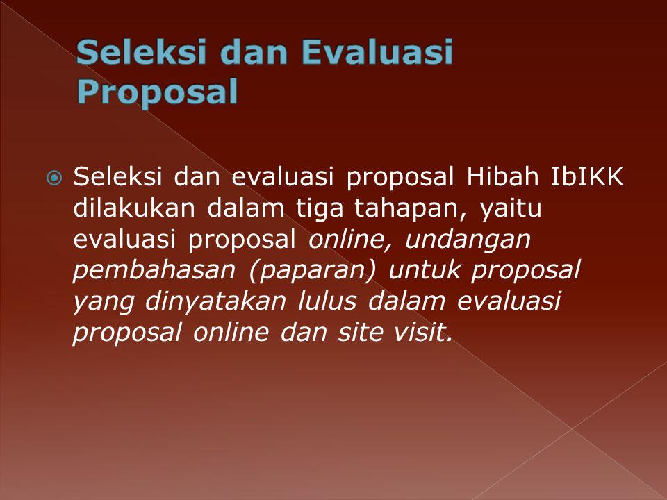  Seleksi dan evaluasi proposal Hibah IbIKK dilakukan dalam tiga tahapan, yaitu evaluasi proposal online, undangan pembahasan (paparan) untuk proposal yang dinyatakan lulus dalam evaluasi proposal online dan site visit.