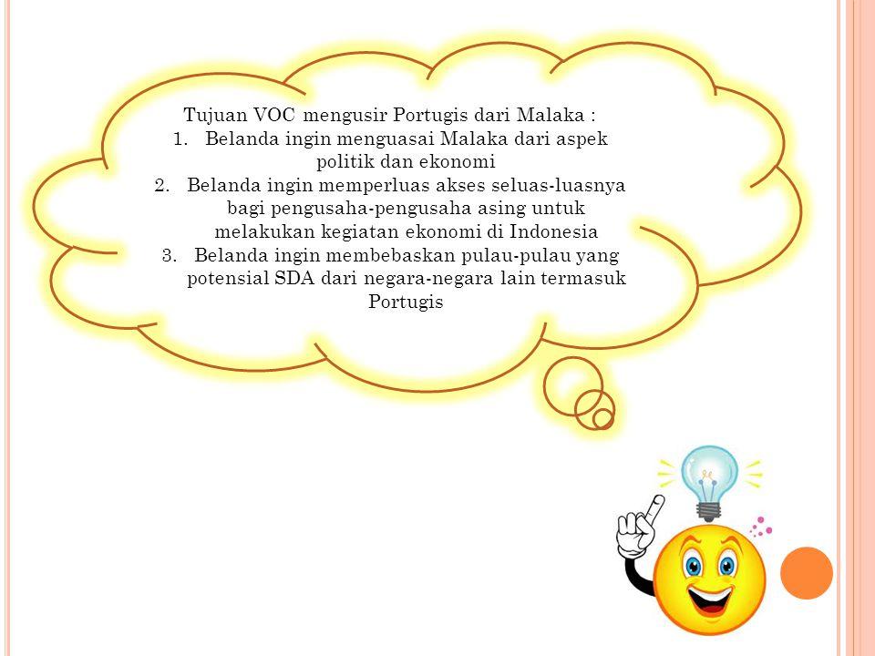 Tujuan VOC mengusir Portugis dari Malaka : 1.Belanda ingin menguasai Malaka dari aspek politik dan ekonomi 2.Belanda ingin memperluas akses seluas-lua