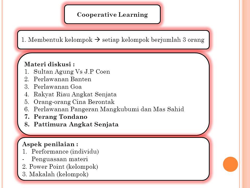 Cooperative Learning 1. Membentuk kelompok  setiap kelompok berjumlah 3 orang Materi diskusi : 1.Sultan Agung Vs J.P Coen 2.Perlawanan Banten 3.Perla