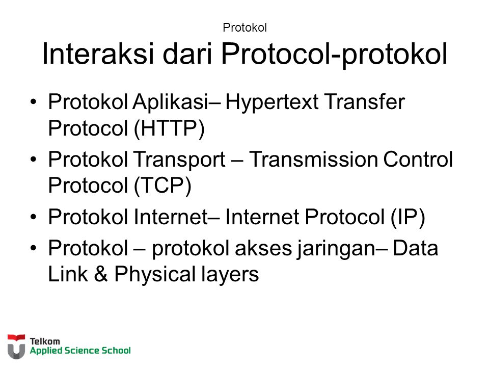 Protokol Interaksi dari Protocol-protokol Protokol Aplikasi– Hypertext Transfer Protocol (HTTP) Protokol Transport – Transmission Control Protocol (TCP) Protokol Internet– Internet Protocol (IP) Protokol – protokol akses jaringan– Data Link & Physical layers
