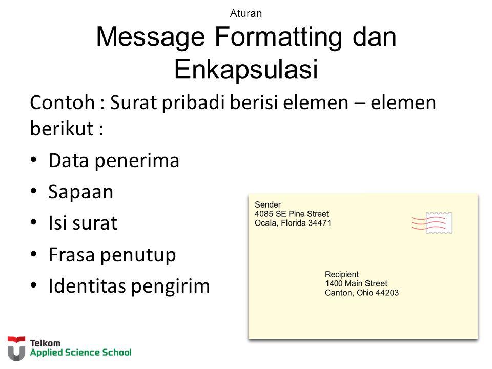 Aturan Message Formatting dan Enkapsulasi Contoh : Surat pribadi berisi elemen – elemen berikut : Data penerima Sapaan Isi surat Frasa penutup Identit