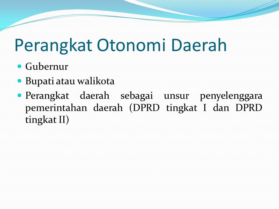 Perangkat Otonomi Daerah Gubernur Bupati atau walikota Perangkat daerah sebagai unsur penyelenggara pemerintahan daerah (DPRD tingkat I dan DPRD tingk