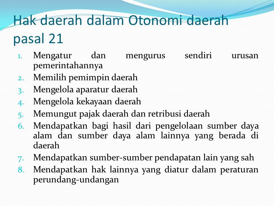 Hak daerah dalam Otonomi daerah pasal 21 1. Mengatur dan mengurus sendiri urusan pemerintahannya 2. Memilih pemimpin daerah 3. Mengelola aparatur daer