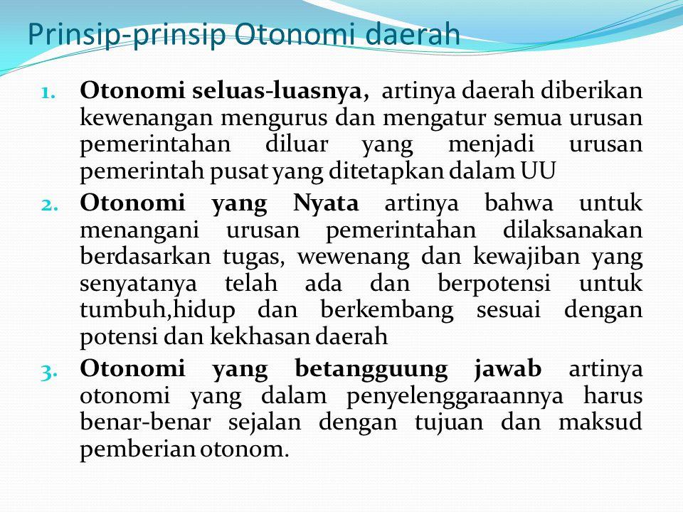 Prinsip-prinsip Otonomi daerah 1. Otonomi seluas-luasnya, artinya daerah diberikan kewenangan mengurus dan mengatur semua urusan pemerintahan diluar y