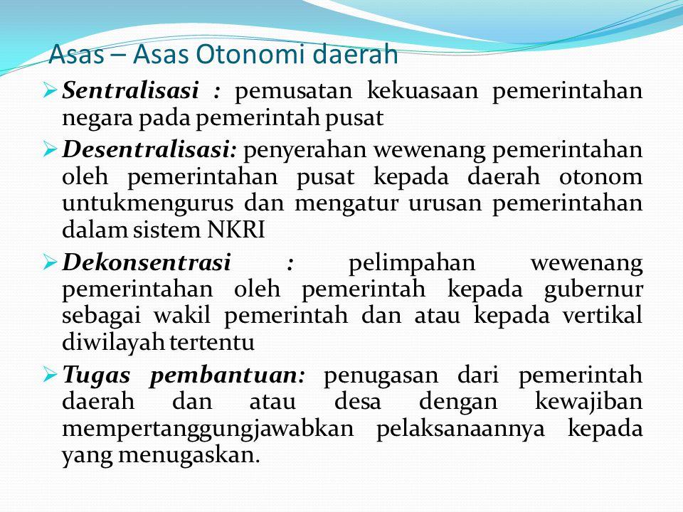 Asas – Asas Otonomi daerah  Sentralisasi : pemusatan kekuasaan pemerintahan negara pada pemerintah pusat  Desentralisasi: penyerahan wewenang pemeri