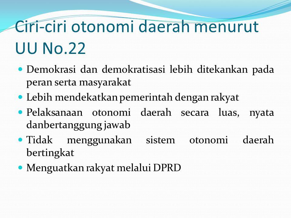 Ciri-ciri otonomi daerah menurut UU No.22 Demokrasi dan demokratisasi lebih ditekankan pada peran serta masyarakat Lebih mendekatkan pemerintah dengan