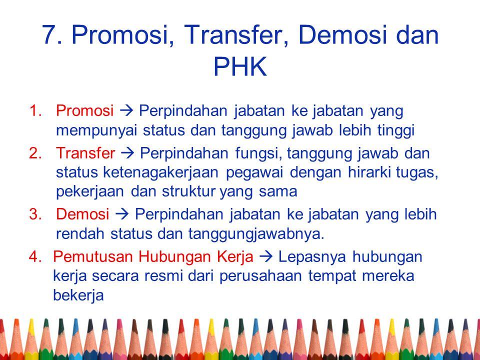 7. Promosi, Transfer, Demosi dan PHK 1.Promosi  Perpindahan jabatan ke jabatan yang mempunyai status dan tanggung jawab lebih tinggi 2.Transfer  Per