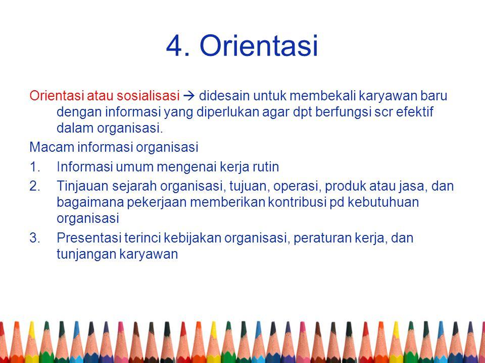 4. Orientasi Orientasi atau sosialisasi  didesain untuk membekali karyawan baru dengan informasi yang diperlukan agar dpt berfungsi scr efektif dalam