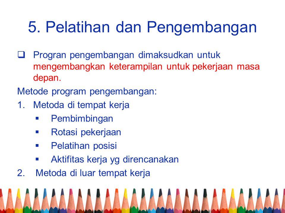5. Pelatihan dan Pengembangan  Progran pengembangan dimaksudkan untuk mengembangkan keterampilan untuk pekerjaan masa depan. Metode program pengemban