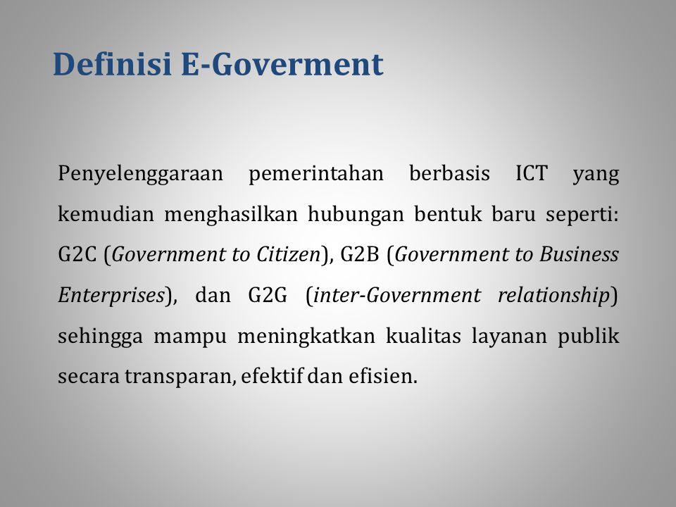 Definisi E-Goverment Penyelenggaraan pemerintahan berbasis ICT yang kemudian menghasilkan hubungan bentuk baru seperti: G2C (Government to Citizen), G2B (Government to Business Enterprises), dan G2G (inter-Government relationship) sehingga mampu meningkatkan kualitas layanan publik secara transparan, efektif dan efisien.