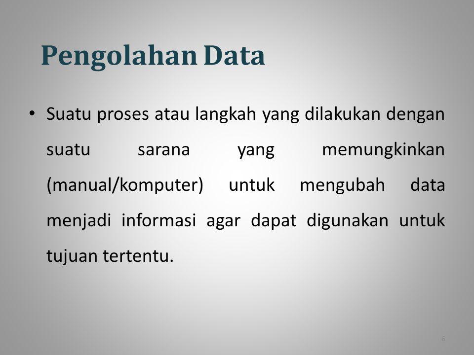 Pengolahan Data Suatu proses atau langkah yang dilakukan dengan suatu sarana yang memungkinkan (manual/komputer) untuk mengubah data menjadi informasi agar dapat digunakan untuk tujuan tertentu.