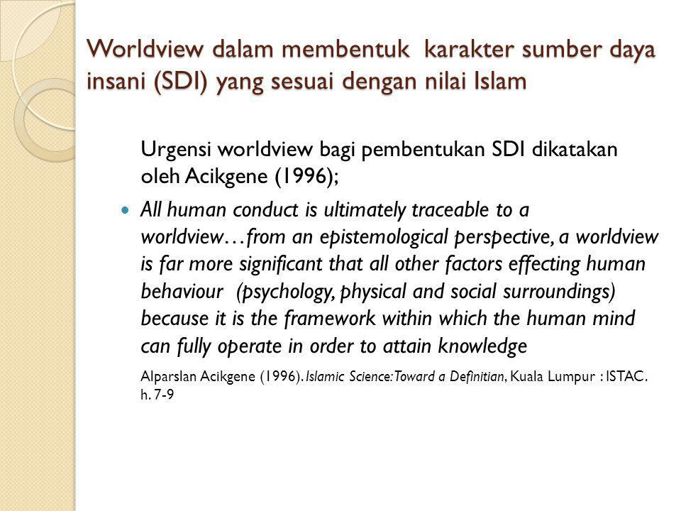 Worldview dalam membentuk karakter sumber daya insani (SDI) yang sesuai dengan nilai Islam Urgensi worldview bagi pembentukan SDI dikatakan oleh Acikgene (1996); All human conduct is ultimately traceable to a worldview…from an epistemological perspective, a worldview is far more significant that all other factors effecting human behaviour (psychology, physical and social surroundings) because it is the framework within which the human mind can fully operate in order to attain knowledge Alparslan Acikgene (1996).