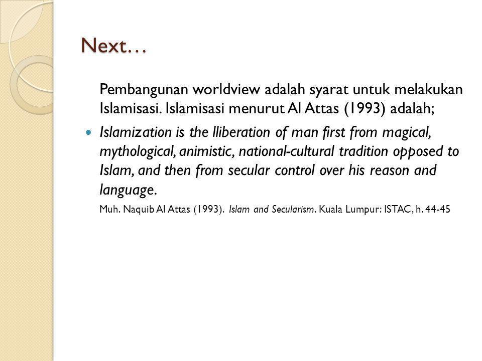 Next… Pembangunan worldview adalah syarat untuk melakukan Islamisasi. Islamisasi menurut Al Attas (1993) adalah; Islamization is the lliberation of ma