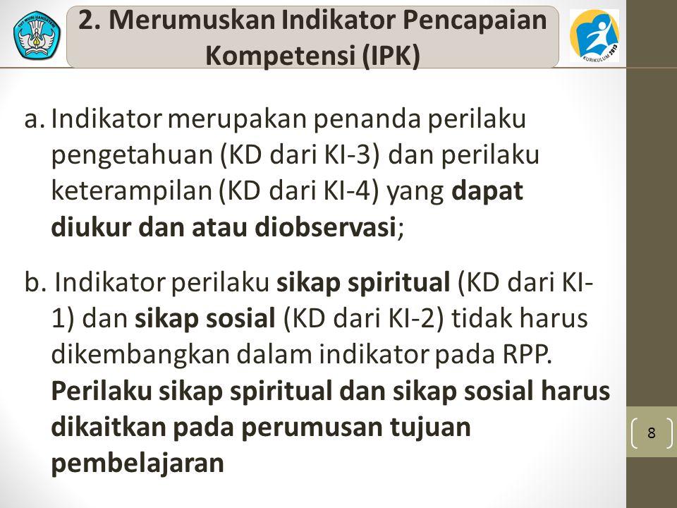 2. Merumuskan Indikator Pencapaian Kompetensi (IPK) 8 a.Indikator merupakan penanda perilaku pengetahuan (KD dari KI-3) dan perilaku keterampilan (KD