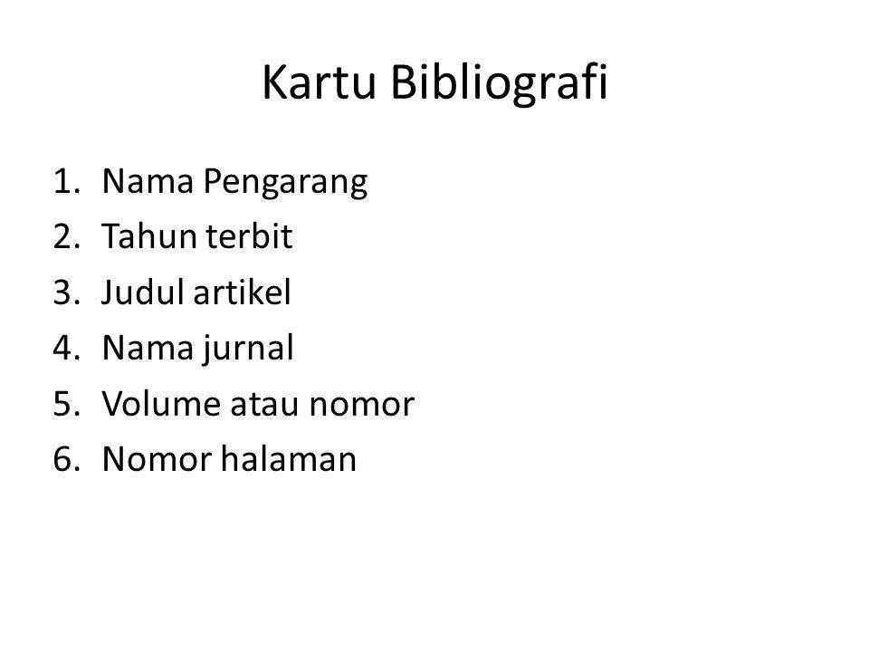 Kartu Bibliografi 1.Nama Pengarang 2.Tahun terbit 3.Judul artikel 4.Nama jurnal 5.Volume atau nomor 6.Nomor halaman
