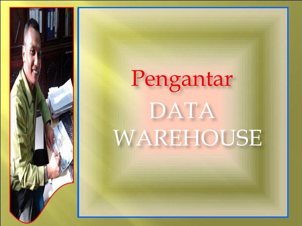 Pengantar DATA WAREHOUSE Pengantar DATA WAREHOUSE