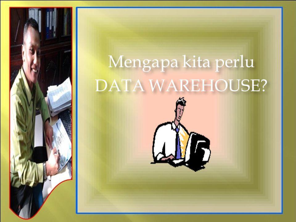 Mengapa kita perlu DATA WAREHOUSE? Mengapa kita perlu DATA WAREHOUSE?