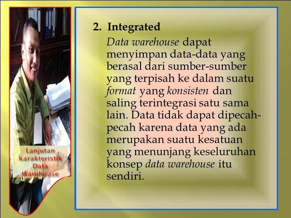 2. Integrated Data warehouse dapat menyimpan data-data yang berasal dari sumber-sumber yang terpisah ke dalam suatu format yang konsisten dan saling t