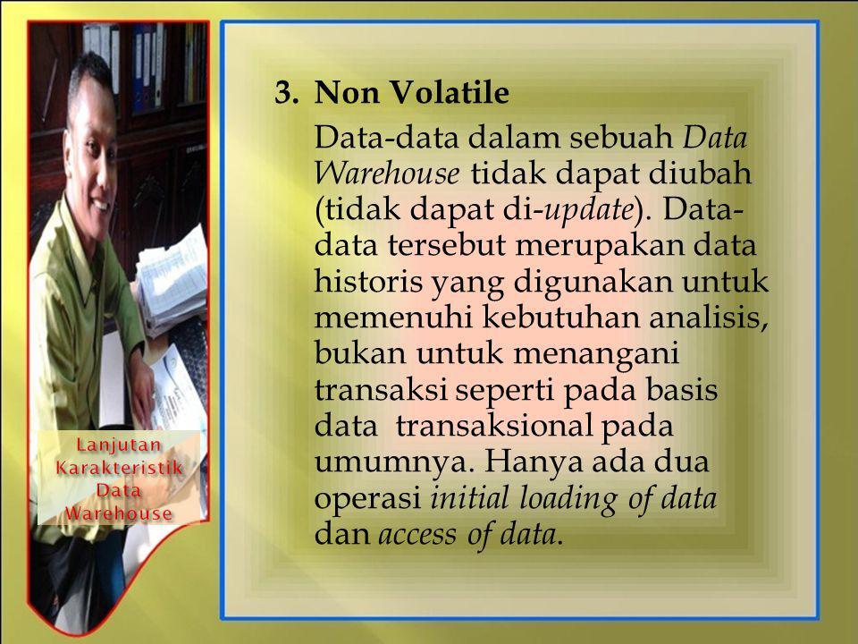 3. Non Volatile Data-data dalam sebuah Data Warehouse tidak dapat diubah (tidak dapat di- update ). Data- data tersebut merupakan data historis yang d