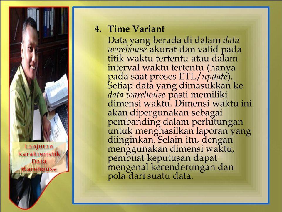 4.Time Variant Data yang berada di dalam data warehouse akurat dan valid pada titik waktu tertentu atau dalam interval waktu tertentu (hanya pada saat