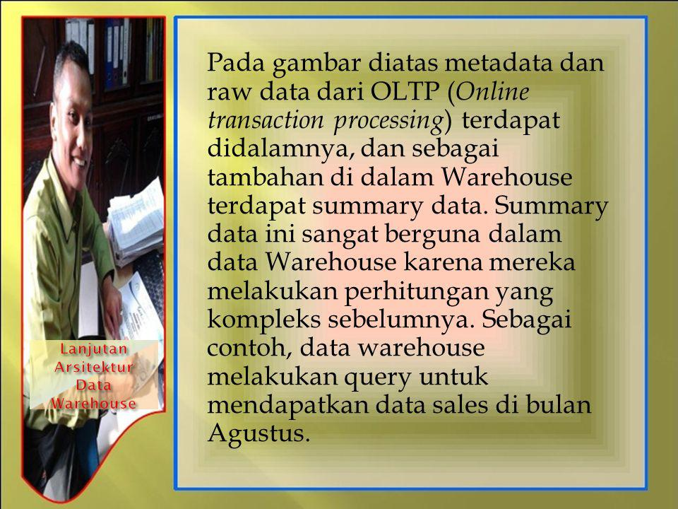 Pada gambar diatas metadata dan raw data dari OLTP ( Online transaction processing ) terdapat didalamnya, dan sebagai tambahan di dalam Warehouse terd