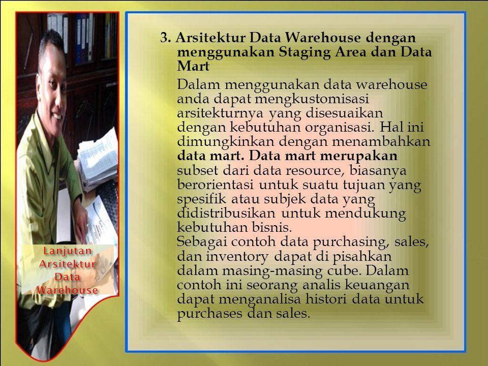 3. Arsitektur Data Warehouse dengan menggunakan Staging Area dan Data Mart Dalam menggunakan data warehouse anda dapat mengkustomisasi arsitekturnya y