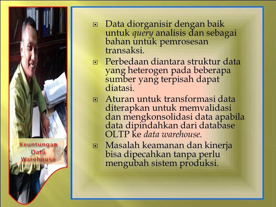  Data diorganisir dengan baik untuk query analisis dan sebagai bahan untuk pemrosesan transaksi.  Perbedaan diantara struktur data yang heterogen pa