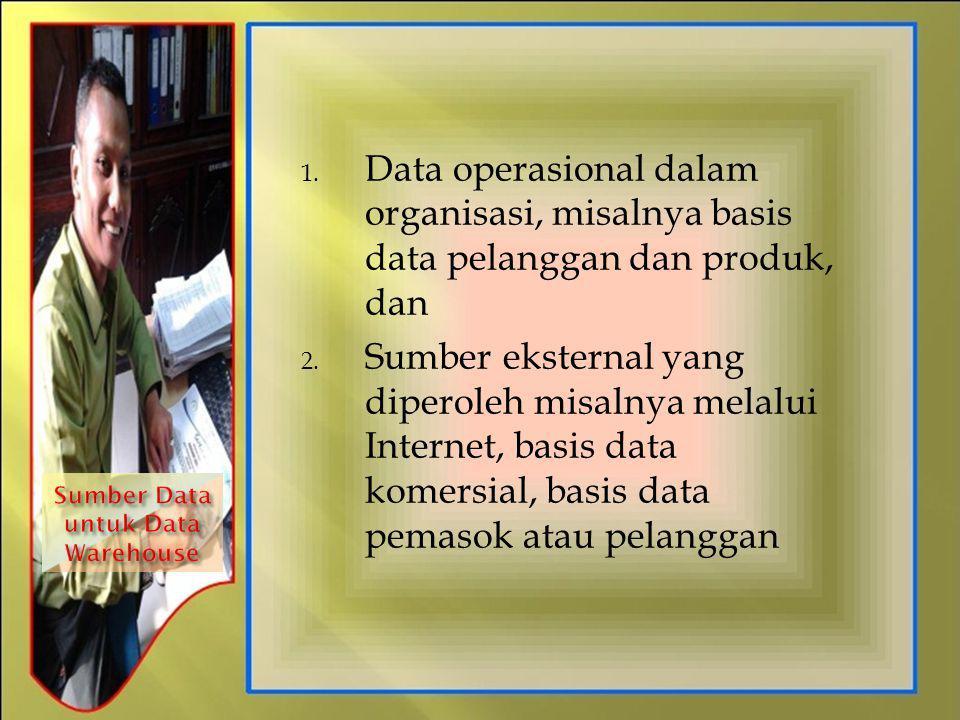 1. Data operasional dalam organisasi, misalnya basis data pelanggan dan produk, dan 2. Sumber eksternal yang diperoleh misalnya melalui Internet, basi