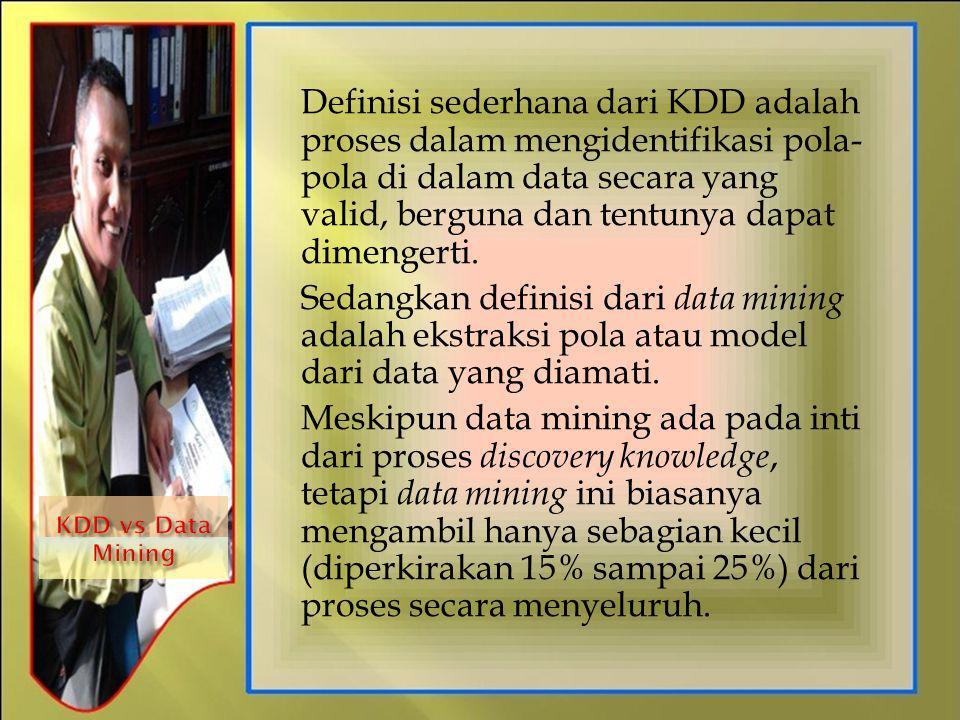 Definisi sederhana dari KDD adalah proses dalam mengidentifikasi pola- pola di dalam data secara yang valid, berguna dan tentunya dapat dimengerti. Se