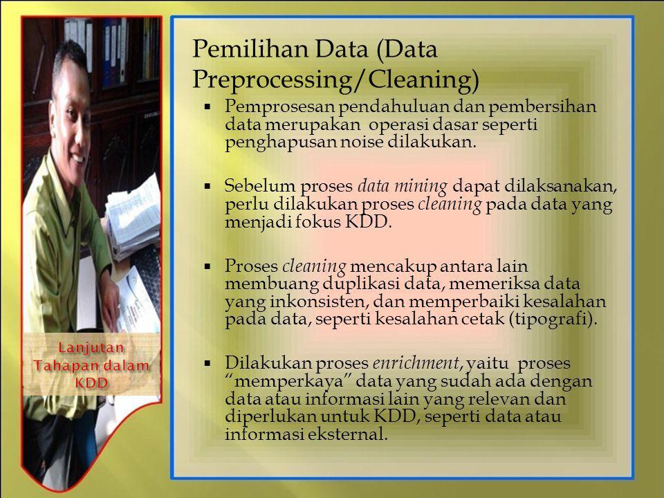 Pemilihan Data (Data Preprocessing/Cleaning)  Pemprosesan pendahuluan dan pembersihan data merupakan operasi dasar seperti penghapusan noise dilakuka