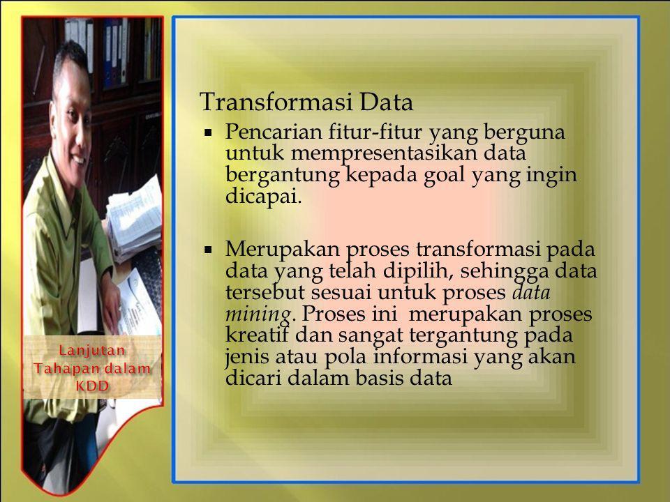 Transformasi Data  Pencarian fitur-fitur yang berguna untuk mempresentasikan data bergantung kepada goal yang ingin dicapai.  Merupakan proses trans