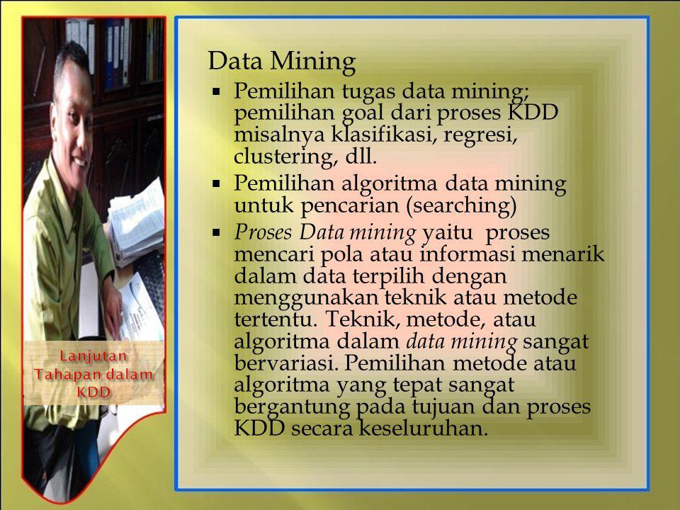 Data Mining  Pemilihan tugas data mining; pemilihan goal dari proses KDD misalnya klasifikasi, regresi, clustering, dll.  Pemilihan algoritma data m
