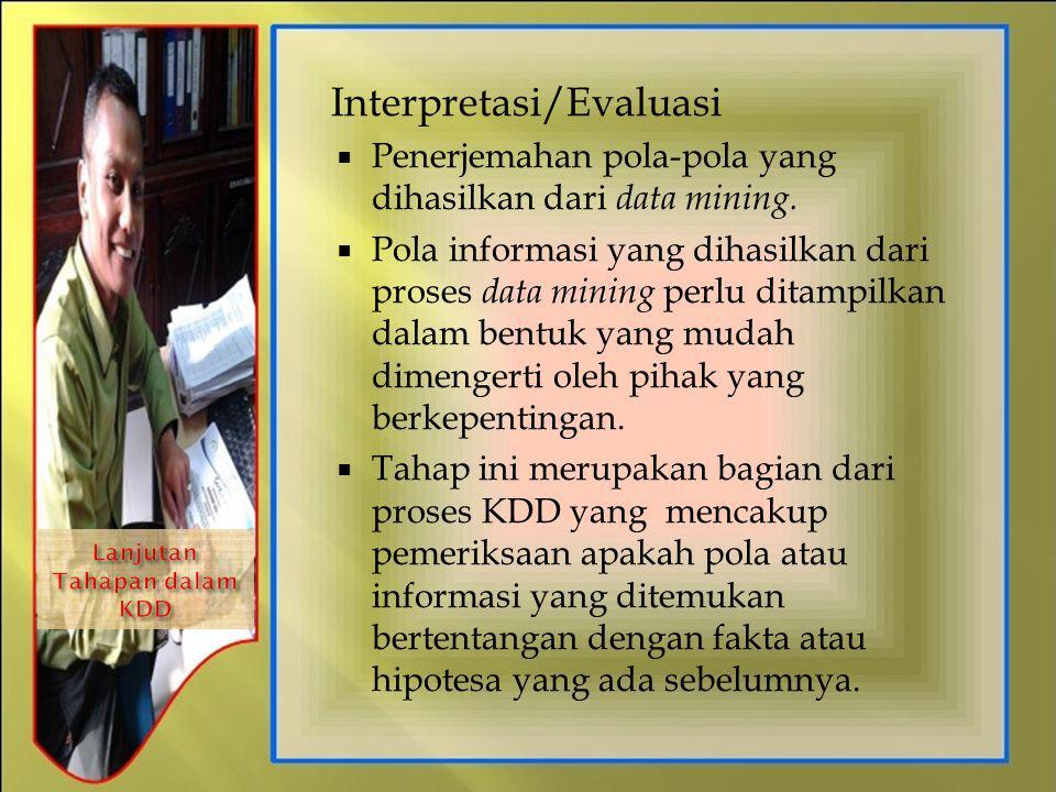 Interpretasi/Evaluasi  Penerjemahan pola-pola yang dihasilkan dari data mining.  Pola informasi yang dihasilkan dari proses data mining perlu ditamp