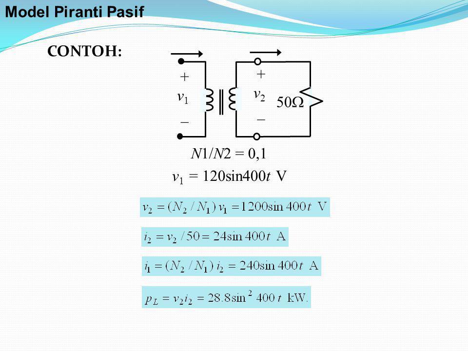 + v 1 _ + v 2 _ 50  N1/N2 = 0,1 v 1 = 120sin400t V CONTOH: Model Piranti Pasif