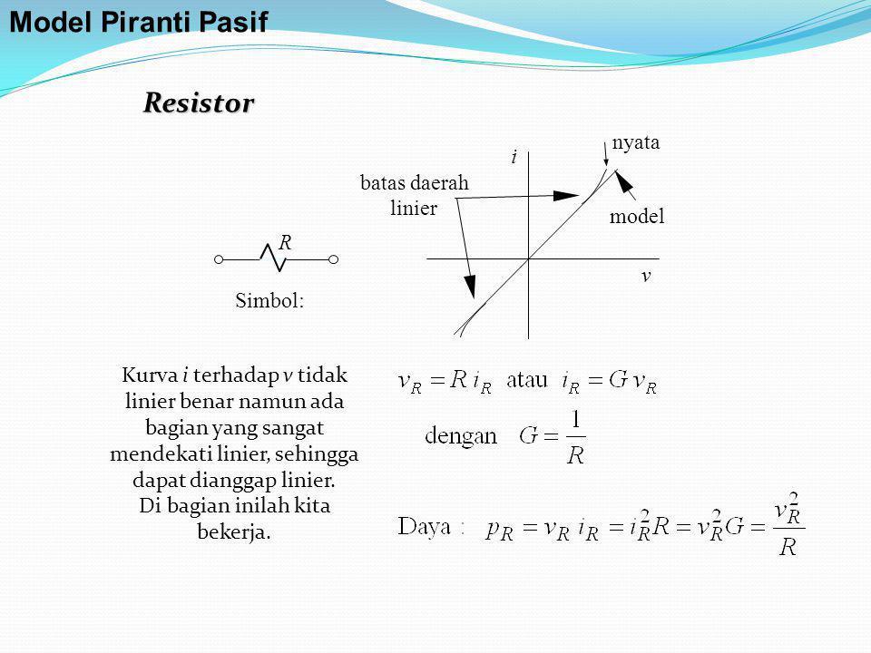 Resistor Simbol: R i v nyata model batas daerah linier Model Piranti Pasif Kurva i terhadap v tidak linier benar namun ada bagian yang sangat mendekat