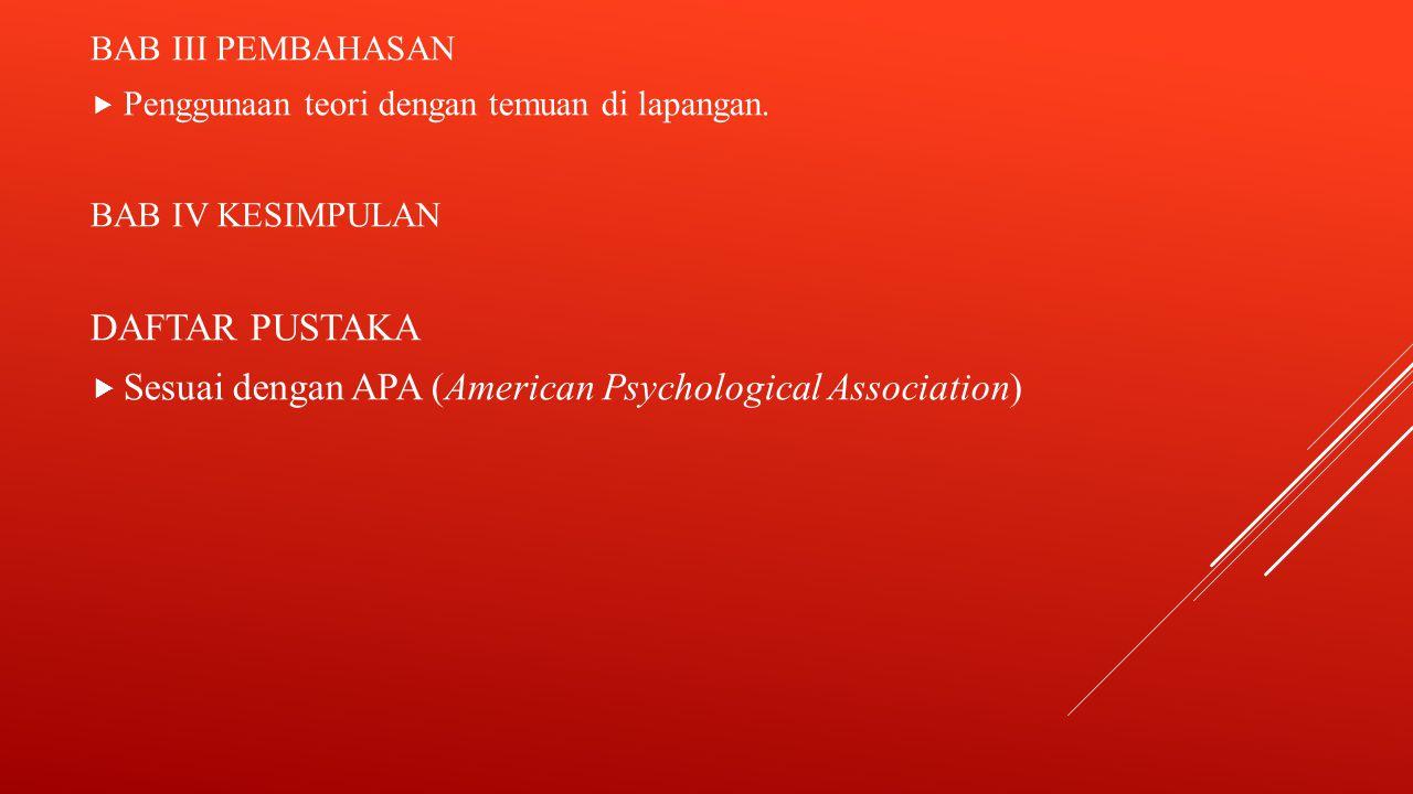 BAB III PEMBAHASAN  Penggunaan teori dengan temuan di lapangan. BAB IV KESIMPULAN DAFTAR PUSTAKA  Sesuai dengan APA (American Psychological Associat