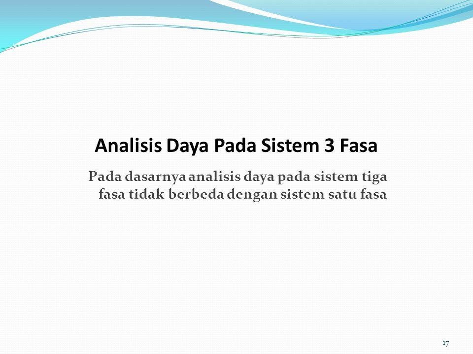 Pada dasarnya analisis daya pada sistem tiga fasa tidak berbeda dengan sistem satu fasa Analisis Daya Pada Sistem 3 Fasa 17