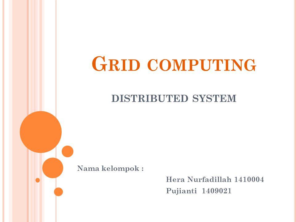 G RID COMPUTING DISTRIBUTED SYSTEM Nama kelompok : Hera Nurfadillah 1410004 Pujianti 1409021