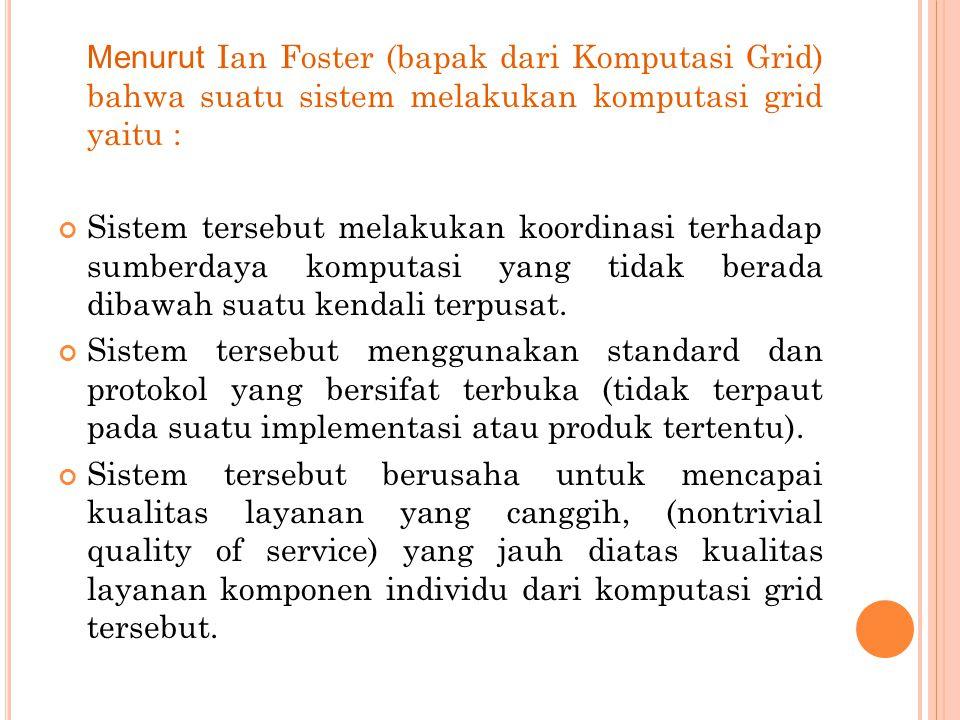 Menurut Ian Foster (bapak dari Komputasi Grid) bahwa suatu sistem melakukan komputasi grid yaitu : Sistem tersebut melakukan koordinasi terhadap sumberdaya komputasi yang tidak berada dibawah suatu kendali terpusat.