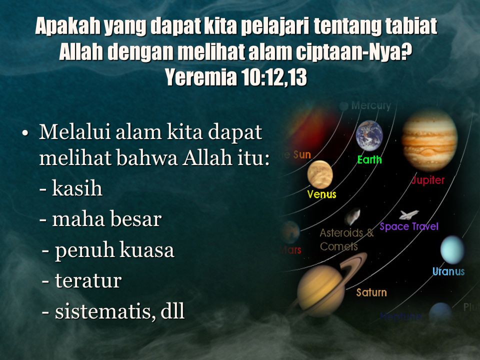 Apakah yang dapat kita pelajari tentang tabiat Allah dengan melihat alam ciptaan-Nya? Yeremia 10:12,13 Melalui alam kita dapat melihat bahwa Allah itu