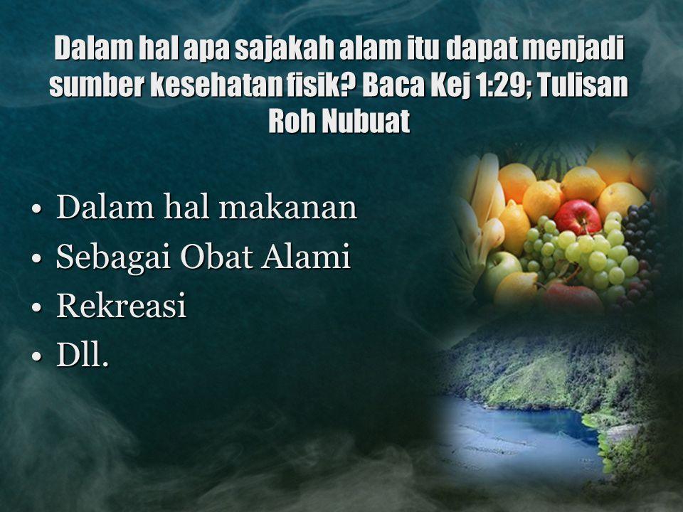 Dalam hal apa sajakah alam itu dapat menjadi sumber kesehatan fisik? Baca Kej 1:29; Tulisan Roh Nubuat Dalam hal makananDalam hal makanan Sebagai Obat