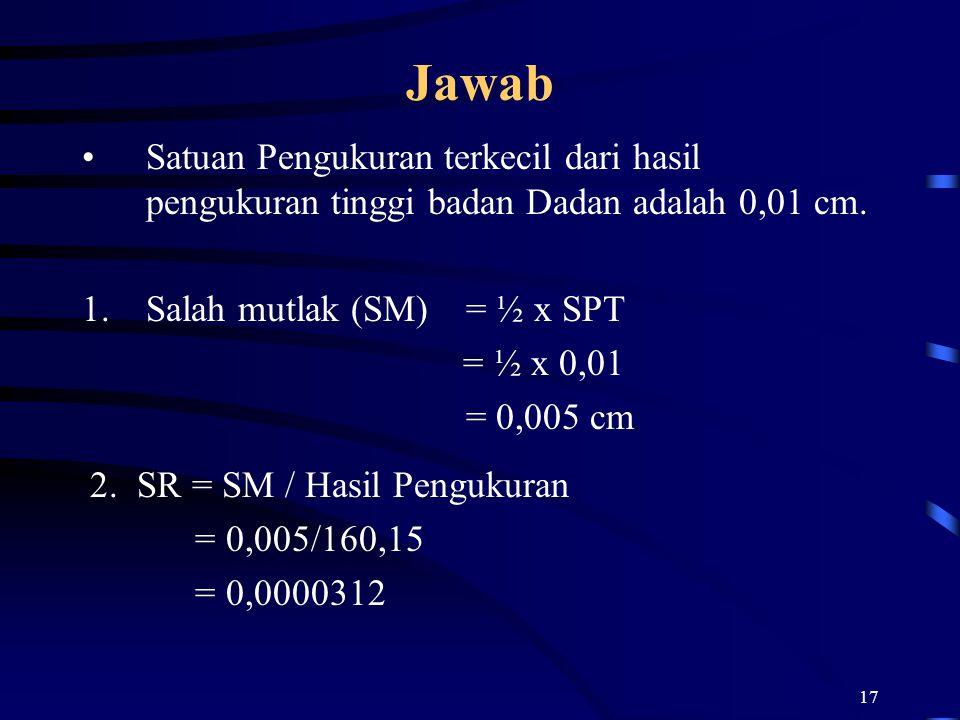 17 Jawab Satuan Pengukuran terkecil dari hasil pengukuran tinggi badan Dadan adalah 0,01 cm. 1.Salah mutlak (SM) = ½ x SPT = ½ x 0,01 = 0,005 cm 2. SR