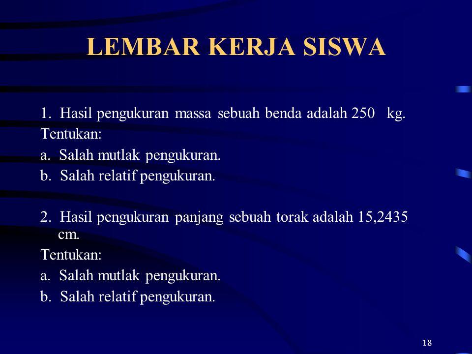 18 LEMBAR KERJA SISWA 1. Hasil pengukuran massa sebuah benda adalah 250 kg. Tentukan: a. Salah mutlak pengukuran. b. Salah relatif pengukuran. 2. Hasi