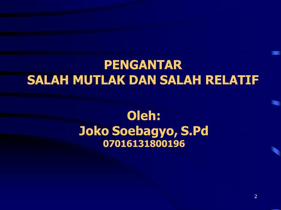 2 PENGANTAR SALAH MUTLAK DAN SALAH RELATIF Oleh: Joko Soebagyo, S.Pd 07016131800196