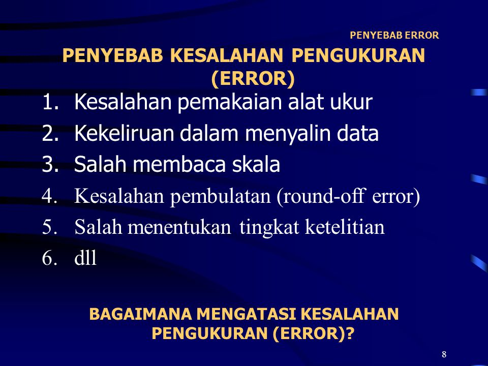 9 CARA MENGATASI ERROR 1.Mengganti alat ukur 2.Menyalin kembali data 3.Mengulangi membaca skala 4.Memperbaiki kesalahan pembulatan (round-off error) 5.Menentukan kembali tingkat ketelitian 6.dll