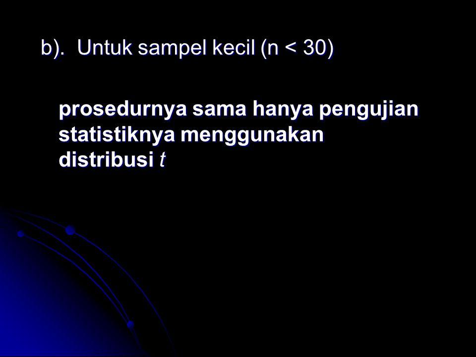 b). Untuk sampel kecil (n < 30) prosedurnya sama hanya pengujian statistiknya menggunakan distribusi t