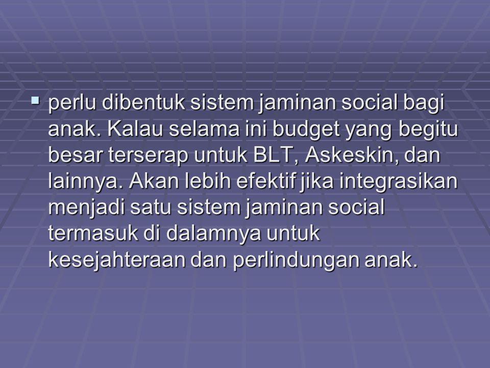  perlu dibentuk sistem jaminan social bagi anak. Kalau selama ini budget yang begitu besar terserap untuk BLT, Askeskin, dan lainnya. Akan lebih efek