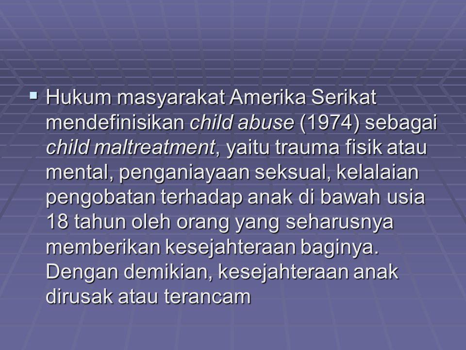  Hukum masyarakat Amerika Serikat mendefinisikan child abuse (1974) sebagai child maltreatment, yaitu trauma fisik atau mental, penganiayaan seksual,